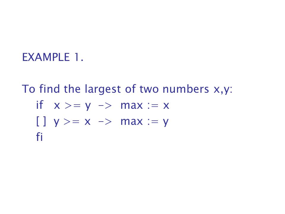 EXAMPLE 1. To find the largest of two numbers x,y: if x >= y -> max := x. [ ] y >= x -> max := y.